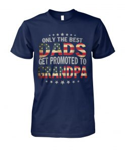 4th of july only the best dads get promoted to grandpa unisex cotton tee