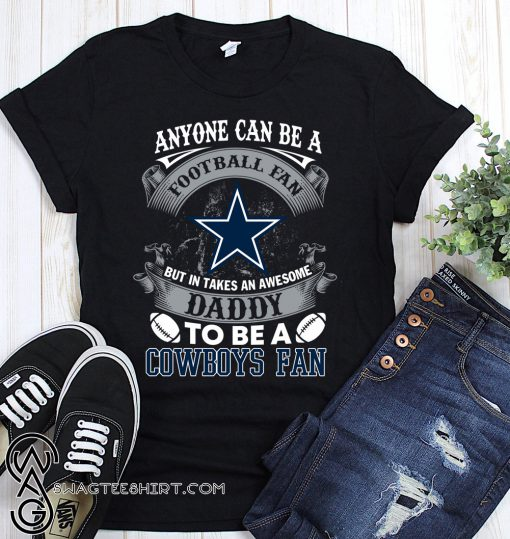Anyone can be a football fan but in take an awesome daddy to be a dallas cowboys fan shirt