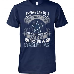 Anyone can be a football fan but in take an awesome daddy to be a dallas cowboys fan unisex cotton tee