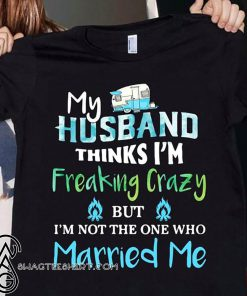 Camping my husband thinks I'm crazy but I'm not the one who married me shirt