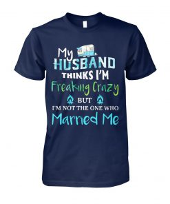 Camping my husband thinks I'm crazy but I'm not the one who married me unisex cotton tee