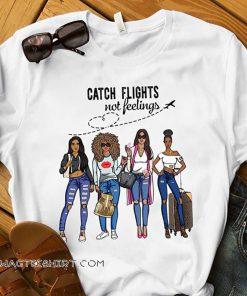 Catch flights not feelings girls trip vacation shirt