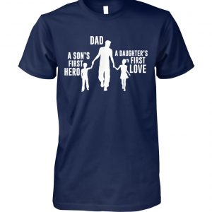 Dad a son's first hero a daughter's first love unisex cotton tee