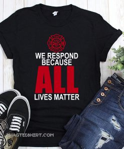 Firefighter we respond because all lives matter shirt