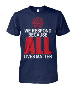 Firefighter we respond because all lives matter unisex cotton tee