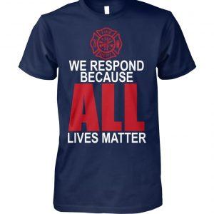 Firefighter we respond because all lives matter unisex cotton tee