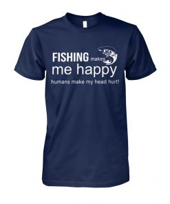 Fishing makes me happy humans make my head hurt unisex cotton tee