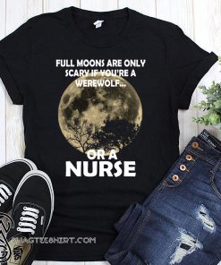 Full moons are only scary if you're a werewolf or a nurse shirt