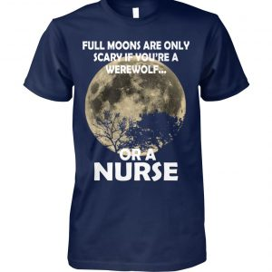 Full moons are only scary if you're a werewolf or a nurse unisex cotton tee