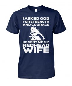 I asked god for strength and courage he sent my redhead wife unisex cotton tee