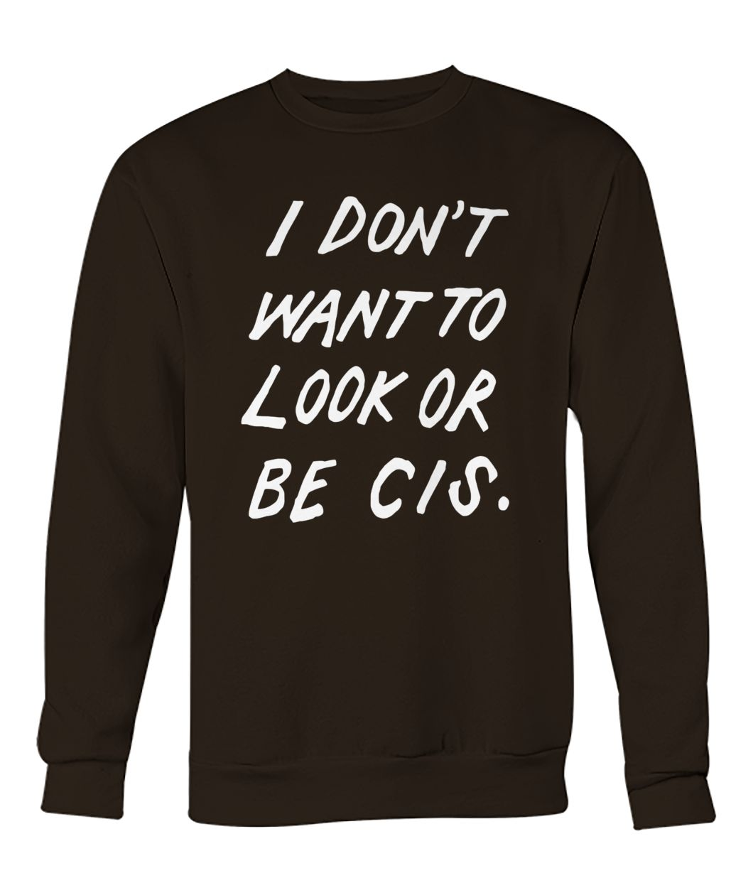 I don't want to look or be cis crew neck sweatshirt