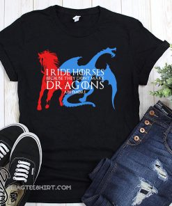 I ride hor ses because they dont make dragons anymore game of thrones shirt