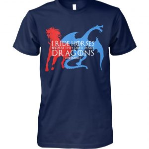 I ride hor ses because they dont make dragons anymore game of thrones unisex cotton tee