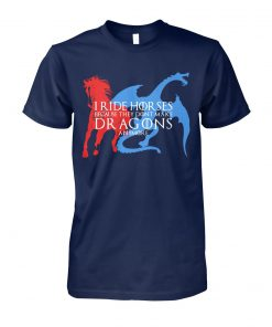 I ride horses because they dont make dragons anymore game of thrones unisex cotton tee
