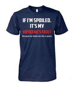 If I'm spoiled it's my husband's fault unisex cotton tee