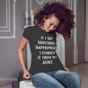 If my kids say something inappropriate they learned it from my aunt shirt