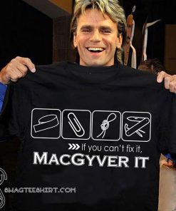 If you can't fix it macgyver it shirt
