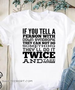 If you tell a person with down syndrome they can not do something shirt