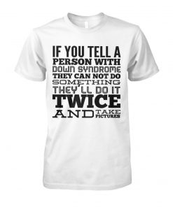 If you tell a person with down syndrome they can not do something unisex cotton tee