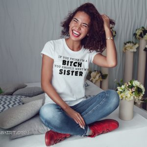 If you think I'm a bitch you should meet my sister shirt