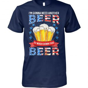 I'm gonna need another beer to wash down this beer independence day unisex cotton tee