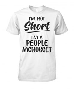 I'm not short I'm a people mcnugget unisex cotton tee