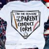 I'm the reason for the parent conduct form baseball shirt