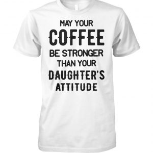 May your coffee be stronger than your daughter's attitude unisex cotton tee