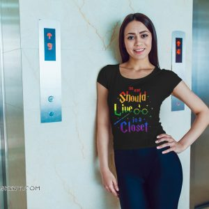 No one should live in a closet LGBT gay pride shirt