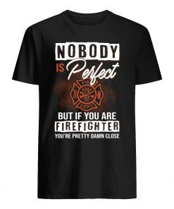 Nobody is perfect but if you are firefighter you're pretty damn close guy shirt
