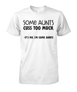 Some aunts cuss too much it's me I'm some aunts unisex cotton tee