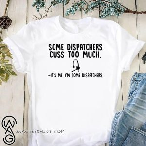 Some dispatchers cuss too much it's me I'm some dispatchers shirt