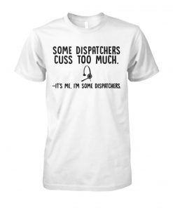 Some dispatchers cuss too much it's me I'm some dispatchers unisex cotton tee
