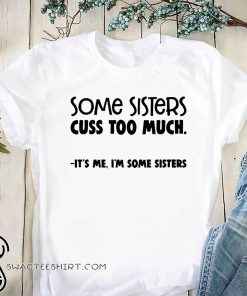 Some sisters cuss too much it's me I'm some sisters shirt