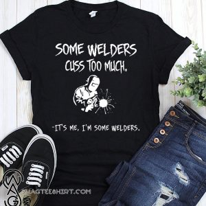 Some welders cuss too much it's me I'm some welders shirt
