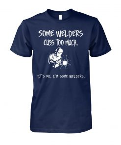 Some welders cuss too much it's me I'm some welders unisex cotton tee