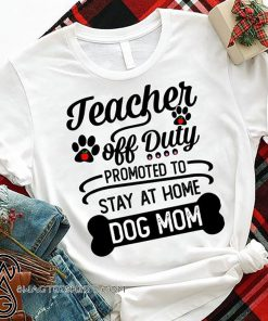 Teacher off duty promoted to say at home dog mom shirt