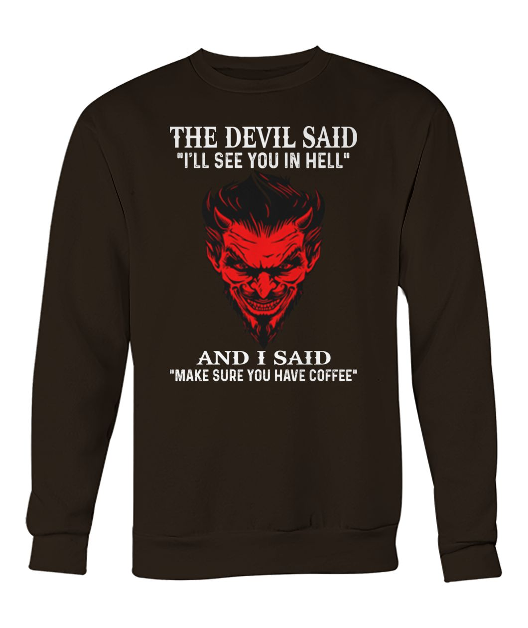 The devil said I'll see you in hell and i said make sure you have coffee crew neck sweatshirt
