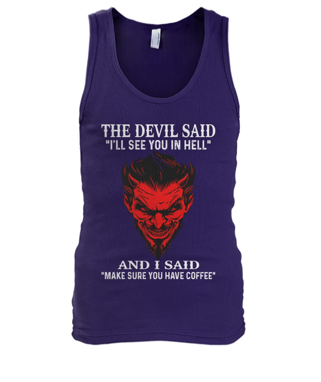 The devil said I'll see you in hell and i said make sure you have coffee men's tank top