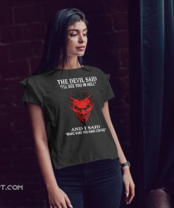 The devil said I'll see you in hell and i said make sure you have coffee shirt