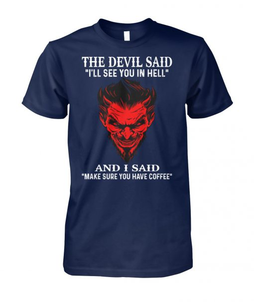 The devil said I'll see you in hell and i said make sure you have coffee unisex cotton tee