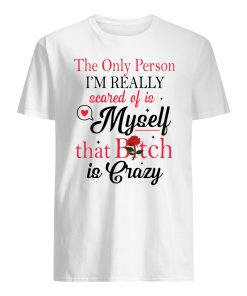 The only person I'm really scared of is myself that bitch is crazy guy shirt