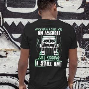 Trucker once upon a time I was an asshole just kidding I still am shirt