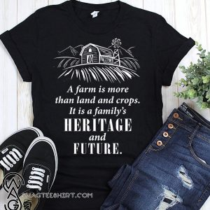 A farm is more than land and crops it is a family's heritage and future shirt