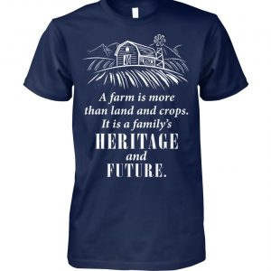 A farm is more than land and crops it is a family's heritage and future unisex cotton tee