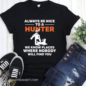 Always be nice to a hunter we know places where nobody will find you shirt
