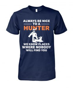Always be nice to a hunter we know places where nobody will find you unisex cotton tee