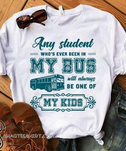 Any student who's ever been in my bus will always be one of my kids shirt