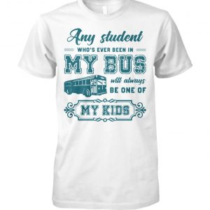 Any student who's ever been in my bus will always be one of my kids unisex cotton tee