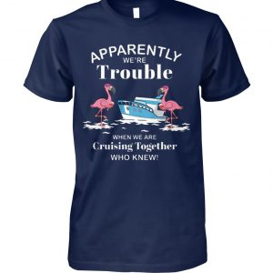 Apparently we're trouble when we are cruising together who knew flamingo unisex cotton tee